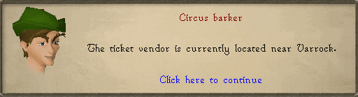 Circus Barker: The ticket vendor is currently located near varrock.
