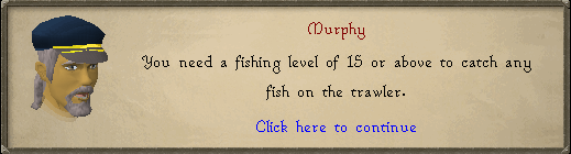 Murphy: You need a fishing level of 15 or above to catch any fish on the trawler.