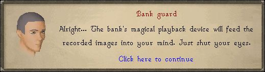 Bank guard: Alright... The bank's magical playback device will feed...