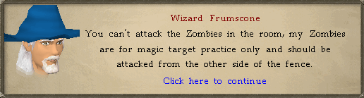 Wizard Frumscone: You can't attack the Zombies in the room, my Zombies are for magic target practice only...