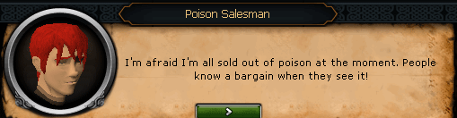 Seers' Village - Poison Salesman: I'm afraid I'm all sold out of poison at the moment. People know a bargain when they see it!