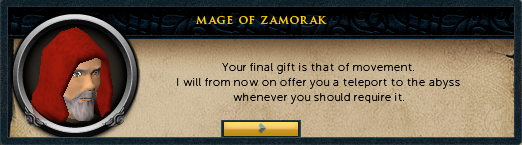 Zamorak Mage: Your final gift is that of movement. I will from now on offer you a teleport to the abyss whenever you should require it.