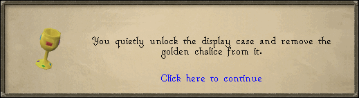 You quietly unlock the display case and remove the golden chalice from it.