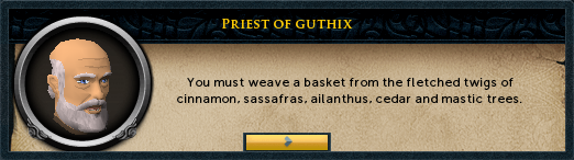 Priest of Guthix: You must weave a basket from the fletched twigs of cinnamon...