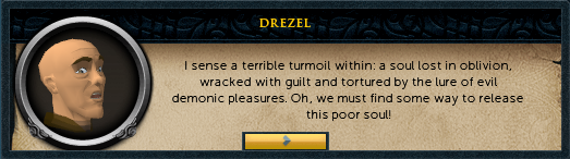 Drezel: I sense a terrible turmoil within: a soul lost in oblivion, wracked with guilt...