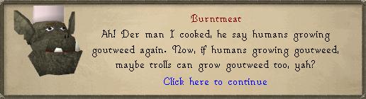 Burntmeat: Ah! Der man I cooked, he say humans growing goutweed again.