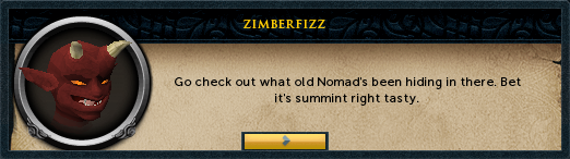 Zimberfizz: Go check out what old Nomad's been hiding in there. Bet it's summint right tasty.