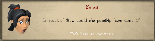 Korasi: Impossible! How could she possibly have done it?