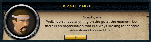 Sir Amik Varze: Quests, eh? Well, I don't have anything on the go at the moment, but there is an organization that is always looking for vapable adventurers to assist them.