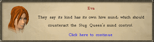 Eva: They say its kind has its own hive mind, which should counteract the Slug Queen's mind control.