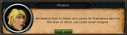 Phoenix: We believe that in these very caves lie firemaking secrets the likes of which you could never imagine.