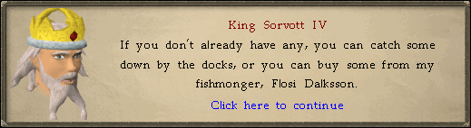 King Sorvott IV: If you don't already have any, you can catch some down by the docks...