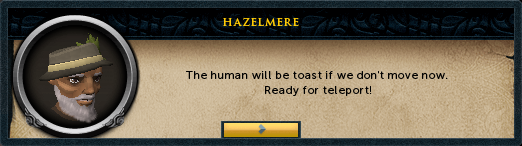 Hazelmere: The human will be toast if we don't move now. Ready for teleport!