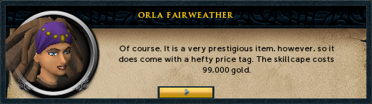 Orla Fairweather: Of course. It is a very prestigious item, however, so it does come with a hefty price tag. The skillcape costs 99,000 gold.