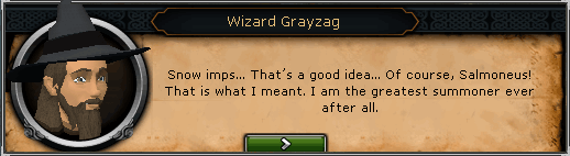 Wizard Grayzag: Snow imps... That's a good idea... of course, Salmoneus!