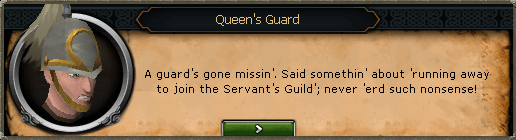Queen's Guard: A guard's gon missin'. Said somethin' about 'running away to join the Servant's Guild'; never 'erd such nonsense!