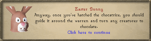 Easter Bunny: Anyways, once you've hatched the chocatrice, you should guide it around the warren and turn any creatures into chocolate.