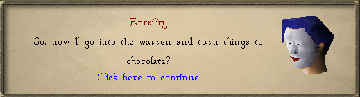 So, now I go into the warren and turn things to chocolate?