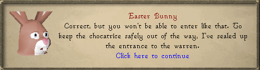 Easter Bunny: Correct, but you won't be able to enter like that.