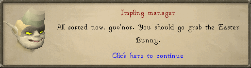 Impling Manager: All sorted now, gub'nor. You should go grab the Easter Bunny.
