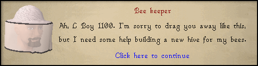 Bee Keeper: Ah, <Character Name>. I'm sorry to drag you away like this, but I need some help building a new hive for my bees.