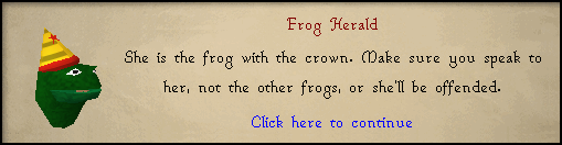 Frog Herald: She is the frog with the crown. Make sure you speak to her, not the other frogs...
