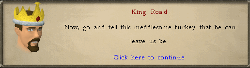 King Roald: Now, go and tell this meddlesome turkey that he can leave us be.