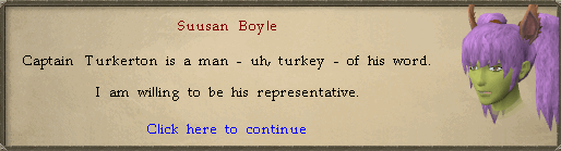 <You>: Captain Turkerton is a man - uh, turkey - of his word. I am willing to be his representative.