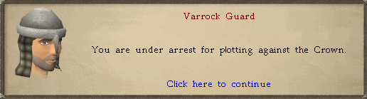 Varrock Guard: You are under arrest for plotting against the Crown.