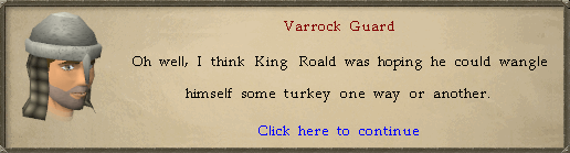 Varrock Guard: Oh well, I think that King Roald was hoping he could wrangle himself some turkey one way or another.
